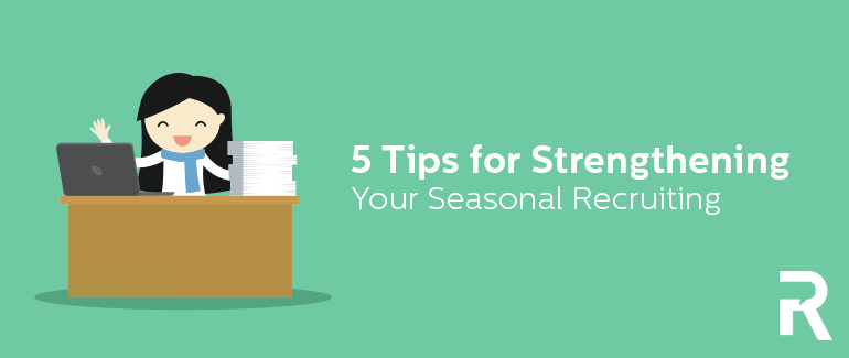 5 Tips for Strengthening Your Seasonal Recruiting