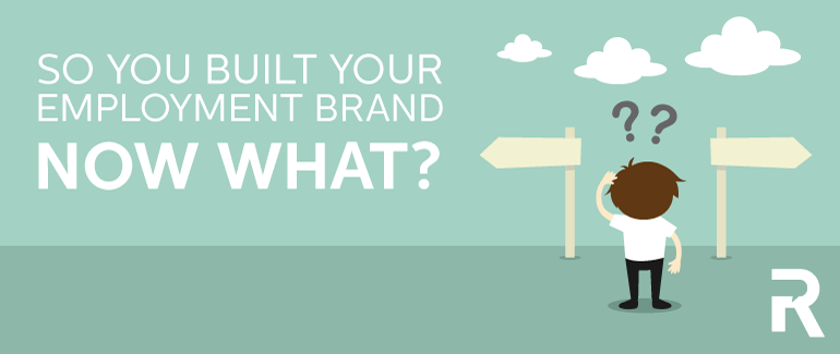 So You Built Your Employment Brand, Now What?