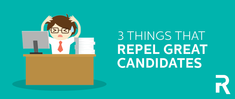 3 Things that Repel Great Candidates
