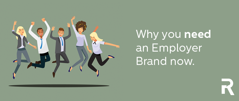 Why you need an Employer Brand now.